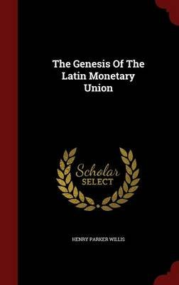 The Genesis of the Latin Monetary Union (Hardcover): Henry Parker Willis