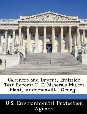 Calciners and Dryers, Emission Test Report - C. E. Minerals Mulcoa Plant, Andersonville, Georgia (Paperback):