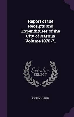 Report of the Receipts and Expenditures of the City of Nashua Volume 1870-71 (Hardcover): Nashua Nashua