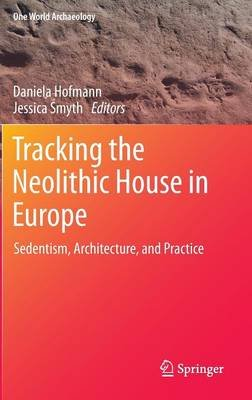 Tracking the Neolithic House in Europe - Sedentism, Architecture and Practice (Hardcover, 2013 ed.): Daniela Hofmann, Jessica...