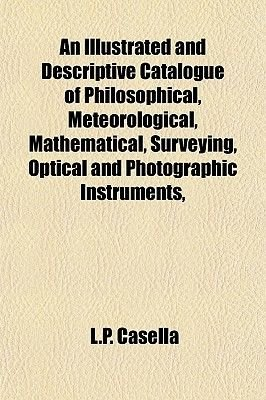 An Illustrated and Descriptive Catalogue of Philosophical, Meteorological, Mathematical, Surveying, Optical and Photographic...