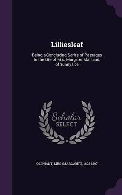 Lilliesleaf - Being a Concluding Series of Passages in the Life of Mrs. Margaret Maitland, of Sunnyside (Hardcover): 1828-1897...