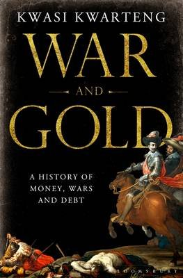 War and Gold - A Five-hundred-year History of Empires, Adventures and Debt (Hardcover): Kwasi Kwarteng