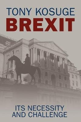 Brexit - Its Necessity and Challenge (Paperback): Tony Kosuge
