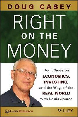 Right on the Money - Doug Casey on Economics, Investing, and the Ways of the Real World with Louis James (Electronic book...