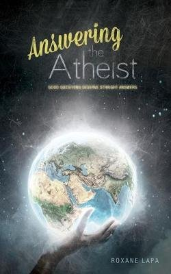 Answering The Atheist - Good Questions Deserve Straight Answers (Paperback): Roxane Lapa