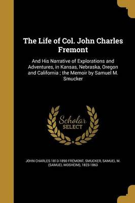 The Life of Col. John Charles Fremont - And His Narrative of Explorations and Adventures, in Kansas, Nebraska, Oregon and...