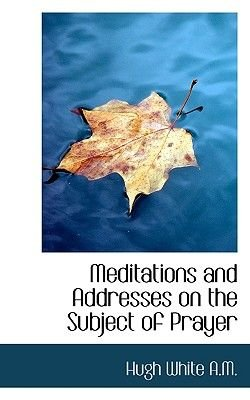 Meditations and Addresses on the Subject of Prayer (Paperback): Hugh White