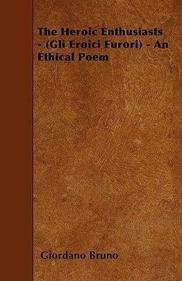 The Heroic Enthusiasts - (Gli Eroici Furori) - An Ethical Poem (Paperback): Giordano Bruno