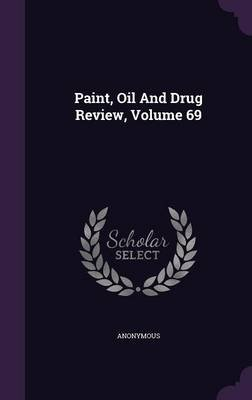 Paint, Oil and Drug Review, Volume 69 (Hardcover): Anonymous