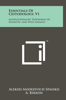 Essentials of Cestodology, V1 - Anoplocephalate Tapeworms of Domestic and Wild Animals (Hardcover): Aleksei Andreevich Spasskii