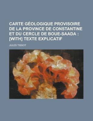 Carte Geologique Provisoire de La Province de Constantine Et Du Cercle de Boue-Saada (English, French, Paperback): United...