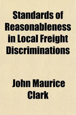 Standards of Reasonableness in Local Freight Discriminations (Paperback): John Maurice Clark
