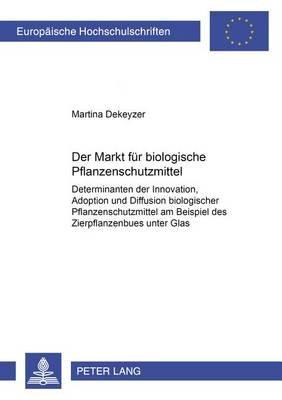 Der Markt Fuer Biologische Pflanzenschutzmittel - Determinanten Der Innovation, Adoption Und Diffusion Biologischer...