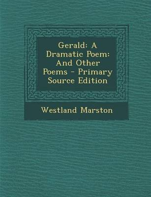 Gerald - A Dramatic Poem: And Other Poems (Paperback, Primary Source ed.): Westland Marston