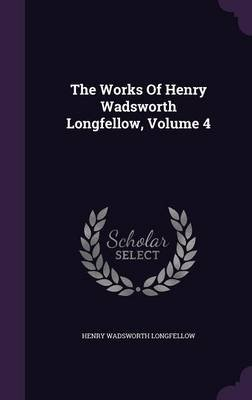 The Works of Henry Wadsworth Longfellow, Volume 4 (Hardcover): Henry Wadsworth Longfellow