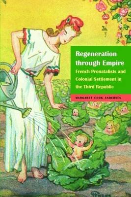 Regeneration Through Empire - French Pronatalists and Colonial Settlement in the Third Republic (Electronic book text):