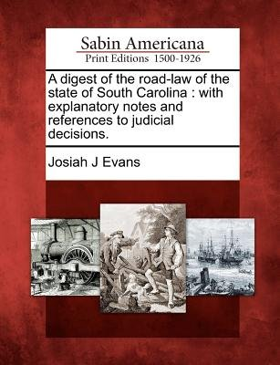 A Digest of the Road-Law of the State of South Carolina - With Explanatory Notes and References to Judicial Decisions....