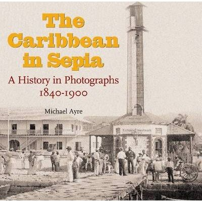 The Caribbean in Sepia - A History in Photographs 1840-1900 (Hardcover): Michael Ayre
