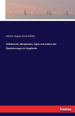 Volksbrauch, Aberglauben, Sagen Und Andere Alte Uberlieferungen Im Voigtlande (German, Paperback): Johann August Ernst Kohler