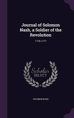 Journal of Solomon Nash, a Soldier of the Revolution - 1776-1777 (Hardcover): Solomon Nash