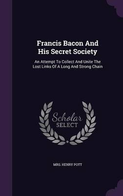 Francis Bacon and His Secret Society - An Attempt to Collect and Unite the Lost Links of a Long and Strong Chain (Hardcover):...