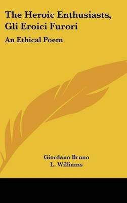 The Heroic Enthusiasts, Gli Eroici Furori - An Ethical Poem (Hardcover): Giordano Bruno