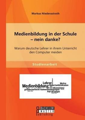 Medienbildung in Der Schule - Nein Danke? Warum Deutsche Lehrer in Ihrem Unterricht Den Computer Meiden (German, Paperback):...