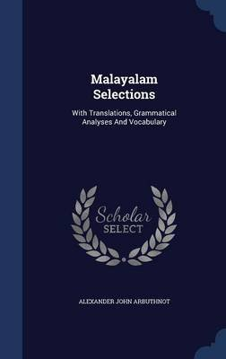 Malayalam Selections - With Translations, Grammatical Analyses and Vocabulary (Hardcover): Alexander John Arbuthnot