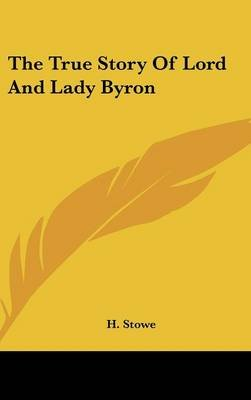 The True Story Of Lord And Lady Byron (Hardcover): H Stowe