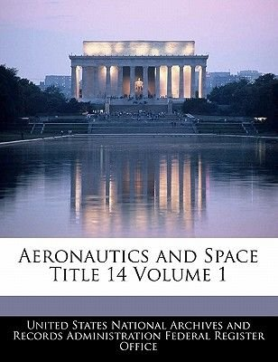 Aeronautics and Space Title 14 Volume 1 (Paperback): United States National Archives and Reco