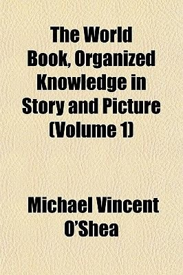 The World Book, Organized Knowledge in Story and Picture (Volume 1) (Paperback): Michael Vincent O'Shea