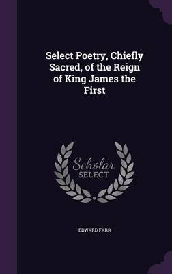 Select Poetry, Chiefly Sacred, of the Reign of King James the First (Hardcover): Edward Farr
