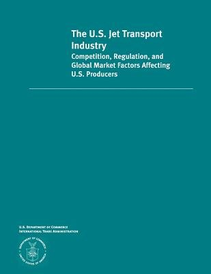 The U.S. Jet Transportation Industry Competition, Regulation and Global Market Factors Affecting U.S Producers (Paperback): U....