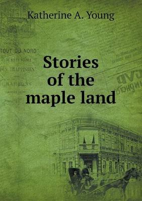 Stories of the Maple Land (Paperback): Katherine A. Young