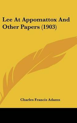 Lee at Appomattox and Other Papers (1903) (Hardcover): Charles Francis Adams