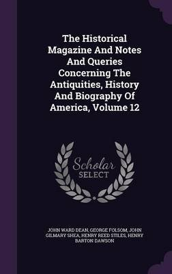 The Historical Magazine and Notes and Queries Concerning the Antiquities, History and Biography of America, Volume 12...