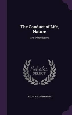 The Conduct of Life, Nature - And Other Essays (Hardcover): Ralph Waldo Emerson