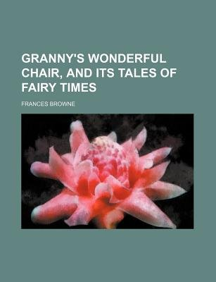 Granny's Wonderful Chair, and Its Tales of Fairy Times (Paperback): Frances Browne