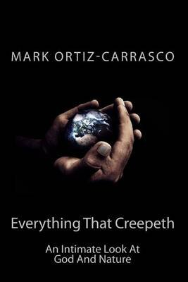 Everything That Creepeth - An Intimate Look at God and Nature (Paperback): Mark Ortiz-Carrasco
