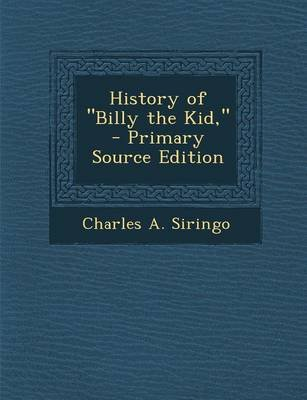 History of Billy the Kid, ... - Primary Source Edition (Paperback): Charles A. Siringo