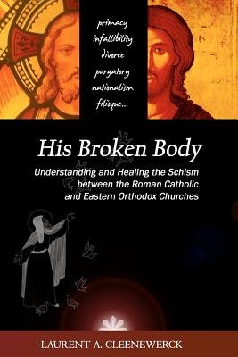 His Broken Body - Understanding and Healing the Schism Between the Roman Catholic: An Orthodox Perspective - Expanded Edition...
