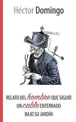 Relato del Hombre Que Siguio Un Cable Enterrado Bajo Su Jardin (English, Spanish, Paperback): Hector Domingo