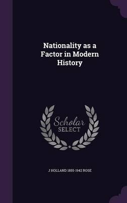 Nationality as a Factor in Modern History (Hardcover): J. Holland 1855-1942 Rose