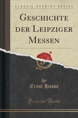 Geschichte Der Leipziger Messen (Classic Reprint) (German, Paperback): Ernst Hasse