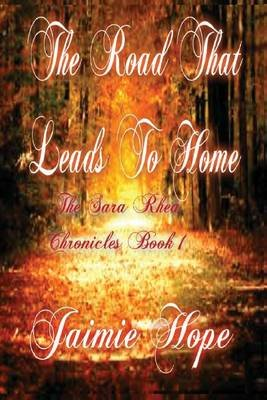 The Road That Leads to Home - The Sara Rhea Chronicles (Book 1) (Paperback): Jaimie Hope