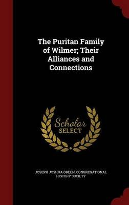 The Puritan Family of Wilmer; Their Alliances and Connections (Hardcover): Joseph Joshua Green
