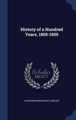 History of a Hundred Years, 1805-1905 (Hardcover): Caledonian Insurance Company