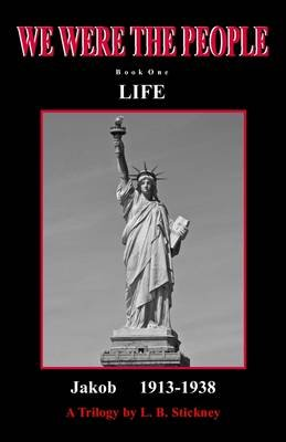 We Were the People : A Trilogy; Book One: Life; Jakob 1913-1938 (Electronic book text): Lisa B. Stickney