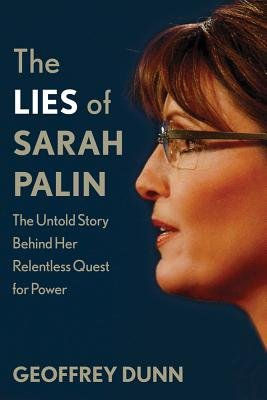 The Lies of Sarah Palin - The Untold Story Behind Her Relentless Quest for Power (Hardcover): Geoffrey Dunn